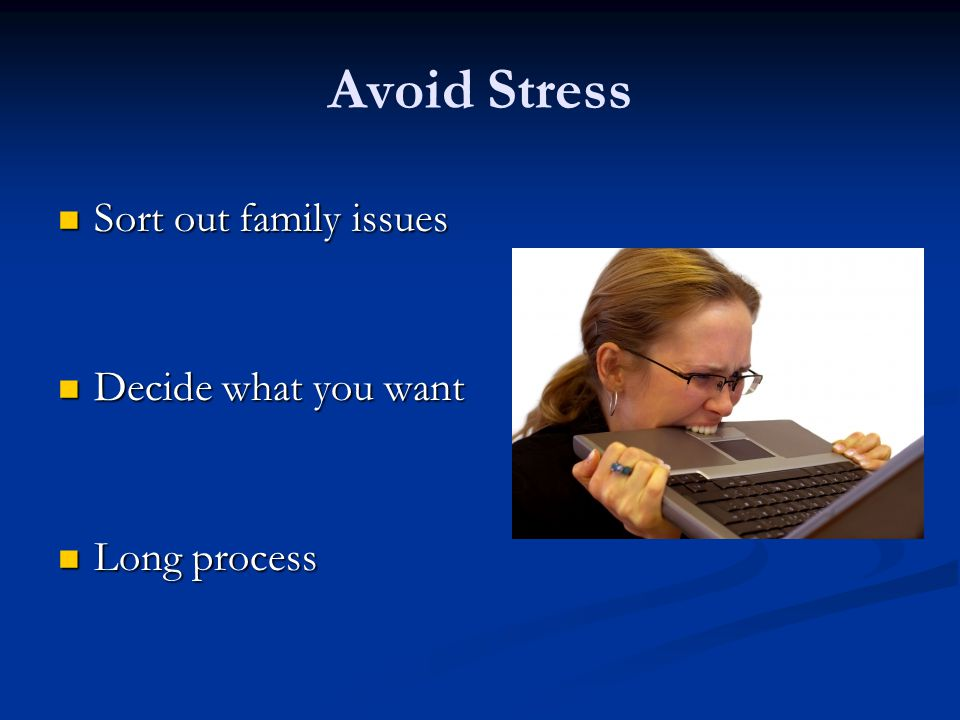 Avoid Stress Sort out family issues Decide what you want Long process