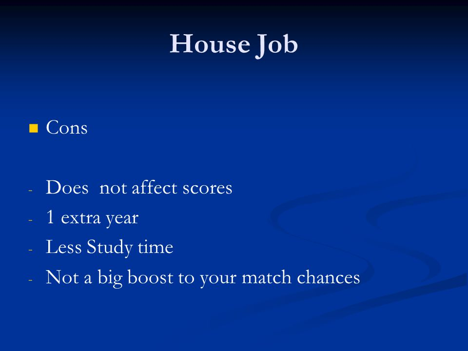 House Job Cons Does not affect scores 1 extra year Less Study time
