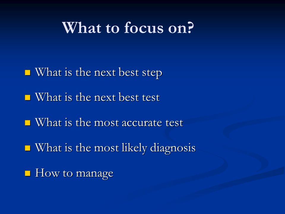 What to focus on What is the next best step