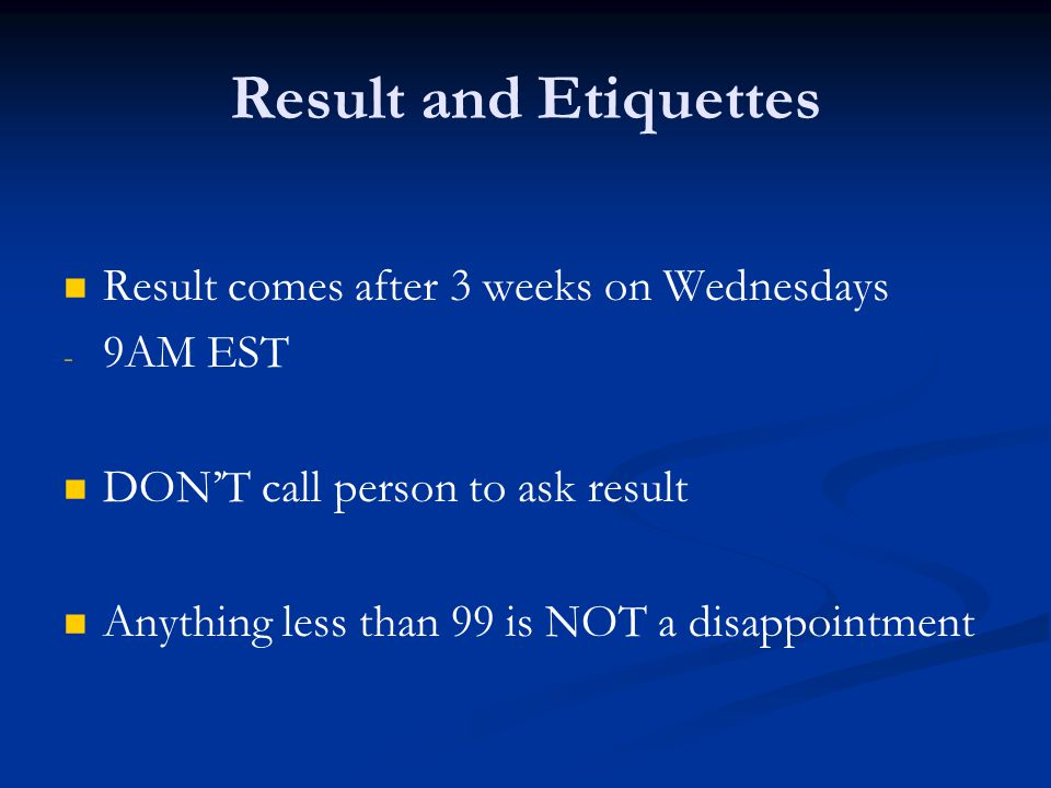 Result and Etiquettes Result comes after 3 weeks on Wednesdays 9AM EST