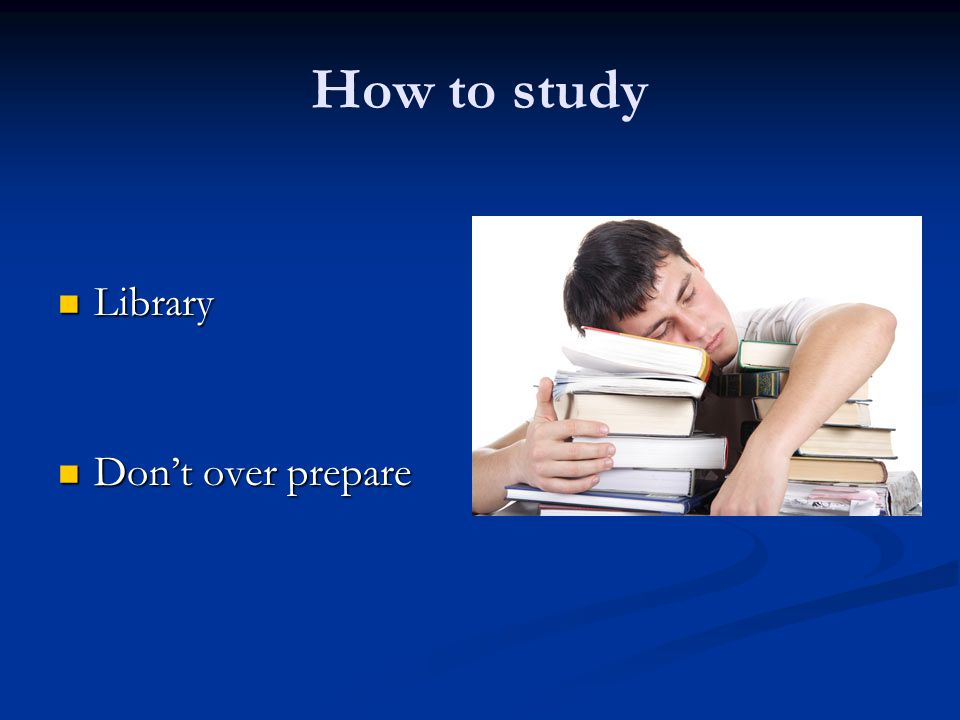 How to study Library Don't over prepare