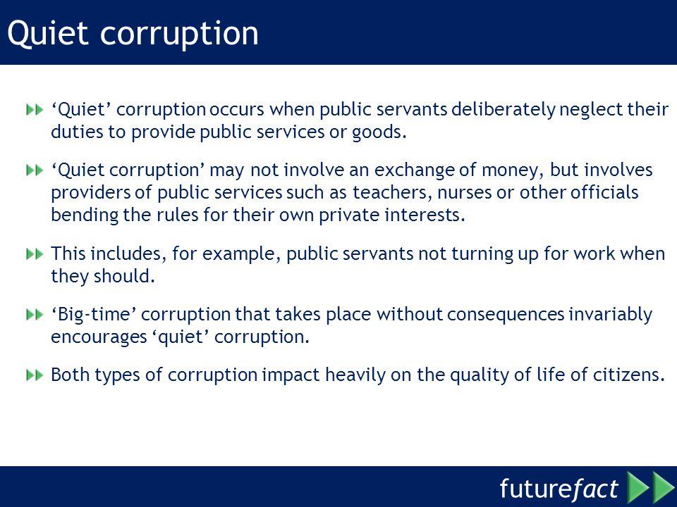 Quiet corruption 'Quiet' corruption occurs when public servants deliberately neglect their duties to provide public services or goods.