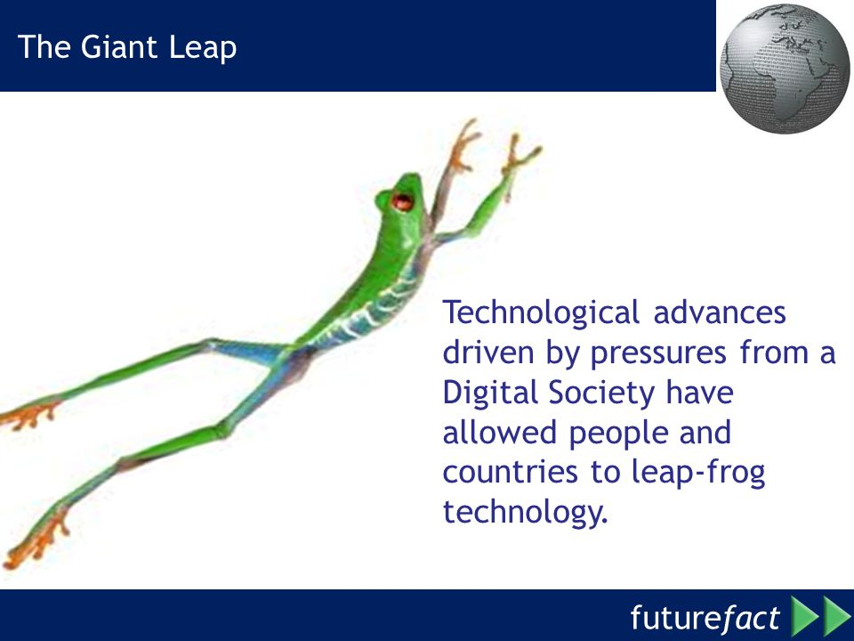 The Giant Leap Technological advances driven by pressures from a Digital Society have allowed people and countries to leap-frog technology.
