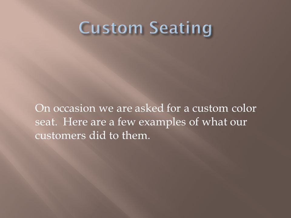 Custom Seating On occasion we are asked for a custom color seat.