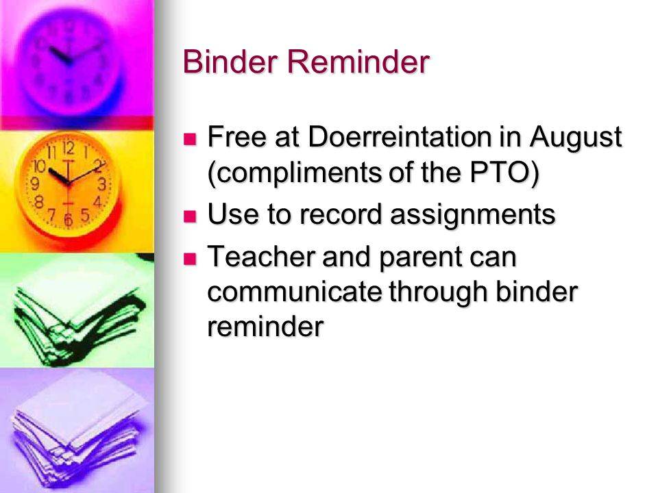 Binder Reminder Free at Doerreintation in August (compliments of the PTO) Use to record assignments.