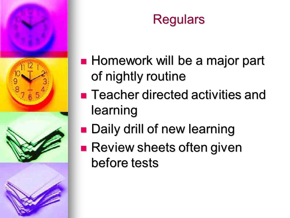 Regulars Homework will be a major part of nightly routine. Teacher directed activities and learning.