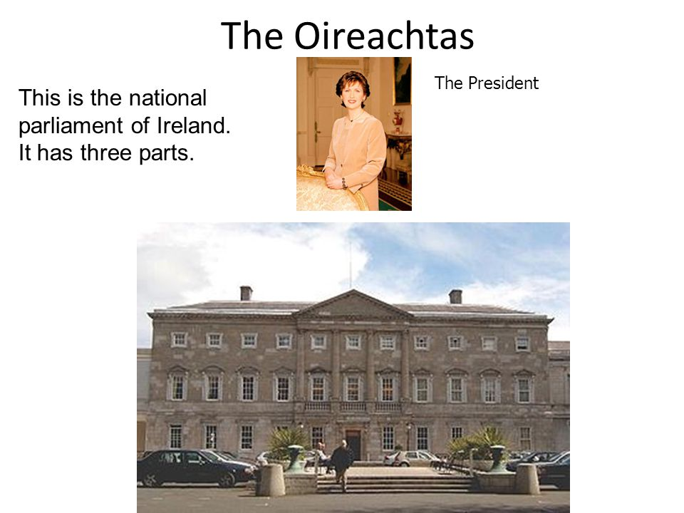 The Oireachtas The President. This is the national parliament of Ireland. It has three parts. The Dail.