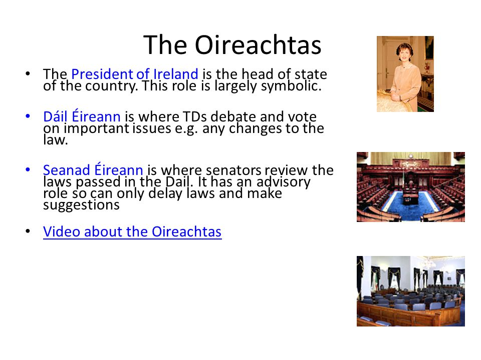 The Oireachtas The President of Ireland is the head of state of the country. This role is largely symbolic.