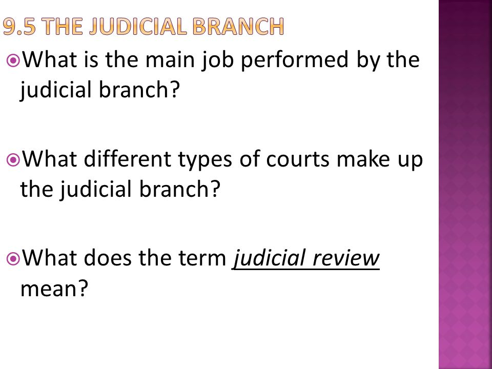 9.5 The judicial Branch What is the main job performed by the judicial branch What different types of courts make up the judicial branch