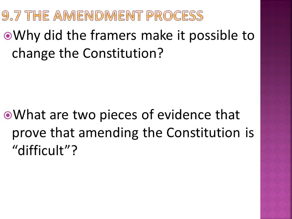 9.7 The Amendment Process Why did the framers make it possible to change the Constitution