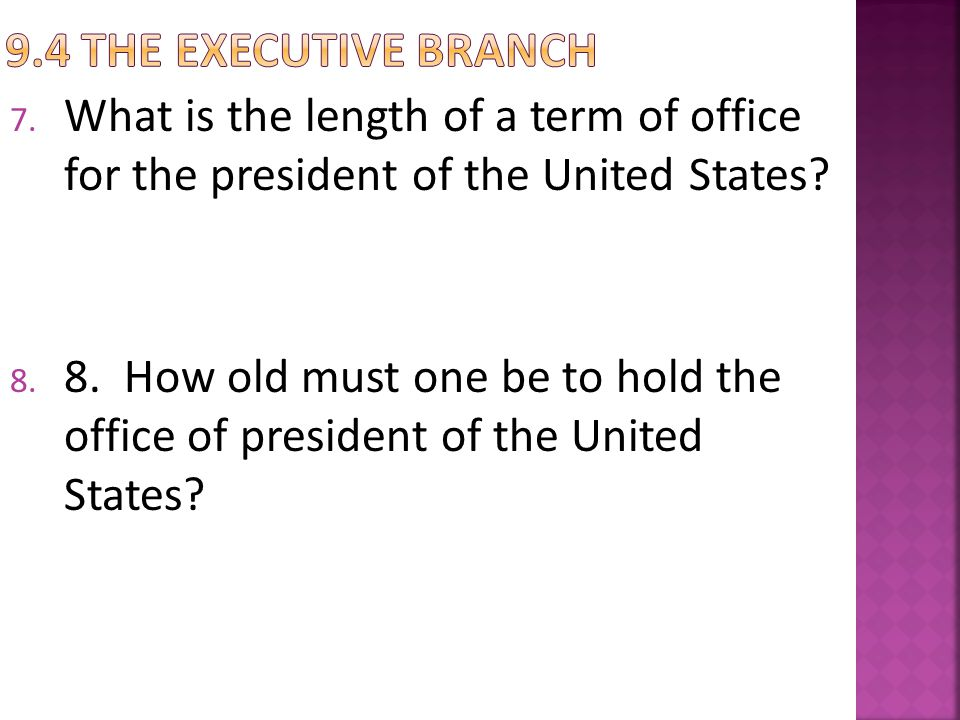 9.4 The Executive Branch What is the length of a term of office for the president of the United States