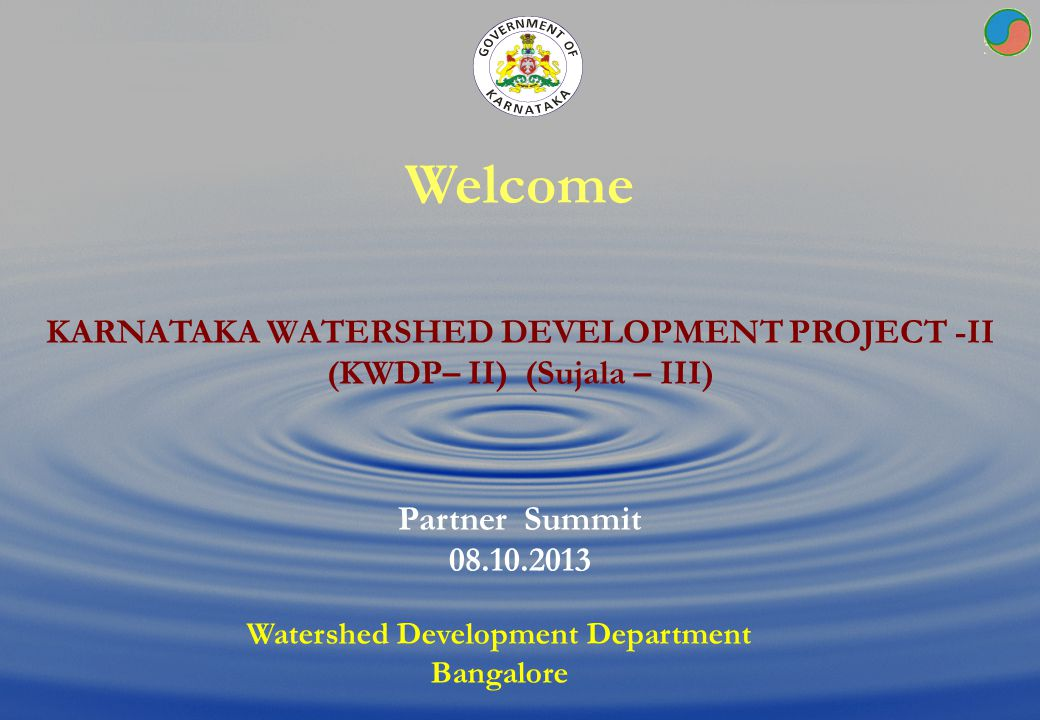 Welcome KARNATAKA WATERSHED DEVELOPMENT PROJECT -II (KWDP– II) (Sujala – III) Partner Summit. 08.10.2013.