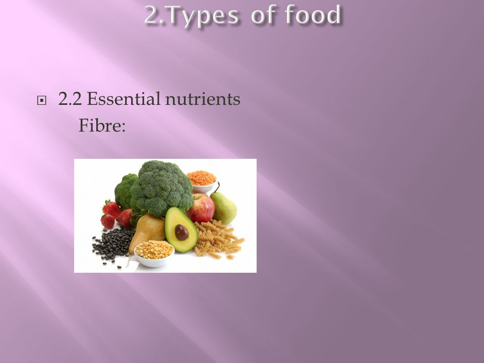 2.Types of food 2.2 Essential nutrients Fibre: