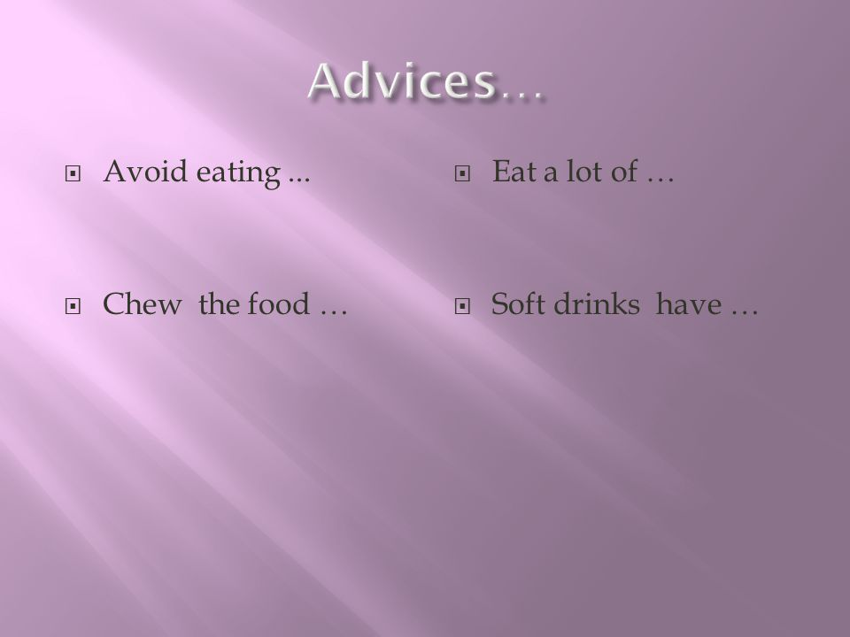 Advices… Avoid eating ... Chew the food … Eat a lot of …