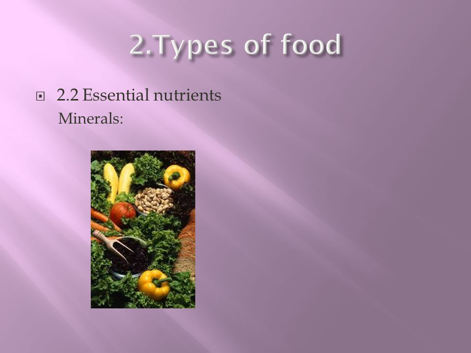 2.Types of food 2.2 Essential nutrients Minerals: