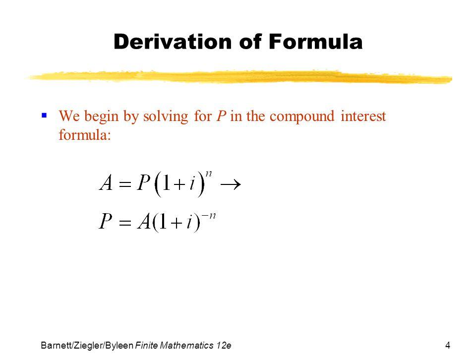 Derivation of Formula We begin by solving for P in the compound interest formula: Barnett/Ziegler/Byleen Finite Mathematics 12e.