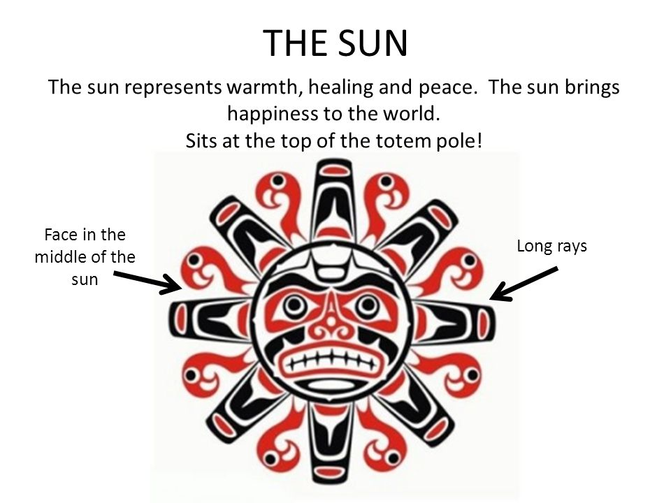 THE SUN The sun represents warmth, healing and peace. The sun brings happiness to the world. Sits at the top of the totem pole!