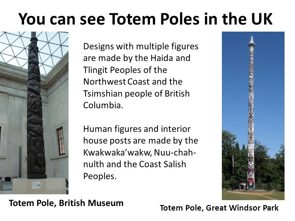 You can see Totem Poles in the UK