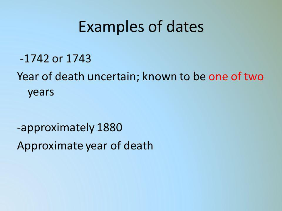 Examples of dates -1742 or 1743 Year of death uncertain; known to be one of two years -approximately 1880 Approximate year of death