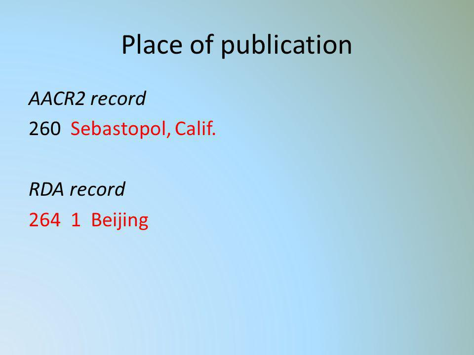 Place of publication AACR2 record 260 Sebastopol, Calif. RDA record 264 1 Beijing