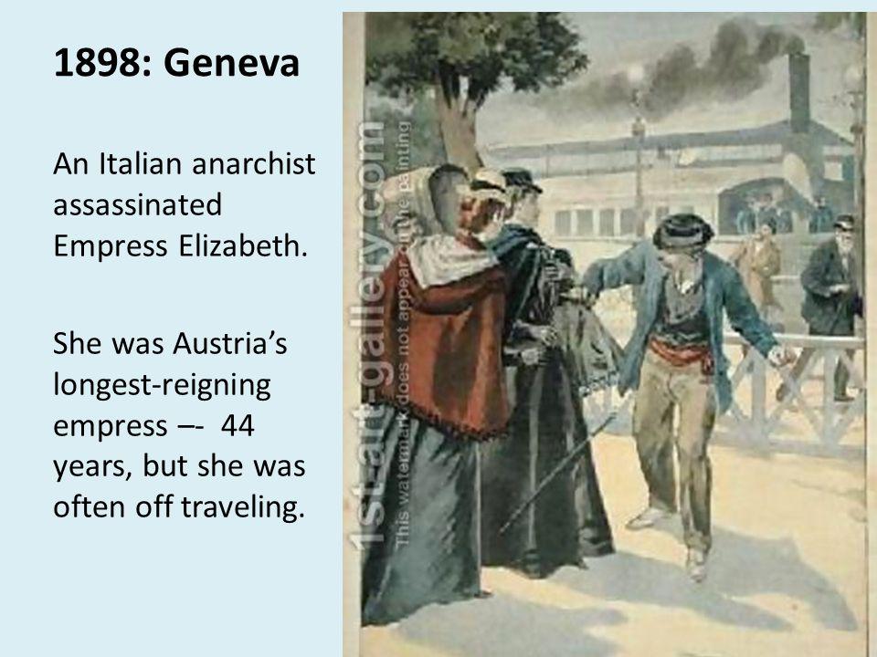 1898: Geneva An Italian anarchist assassinated Empress Elizabeth.