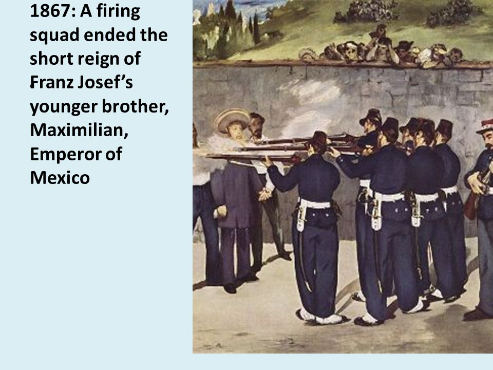 1867: A firing squad ended the short reign of Franz Josef's younger brother, Maximilian, Emperor of Mexico