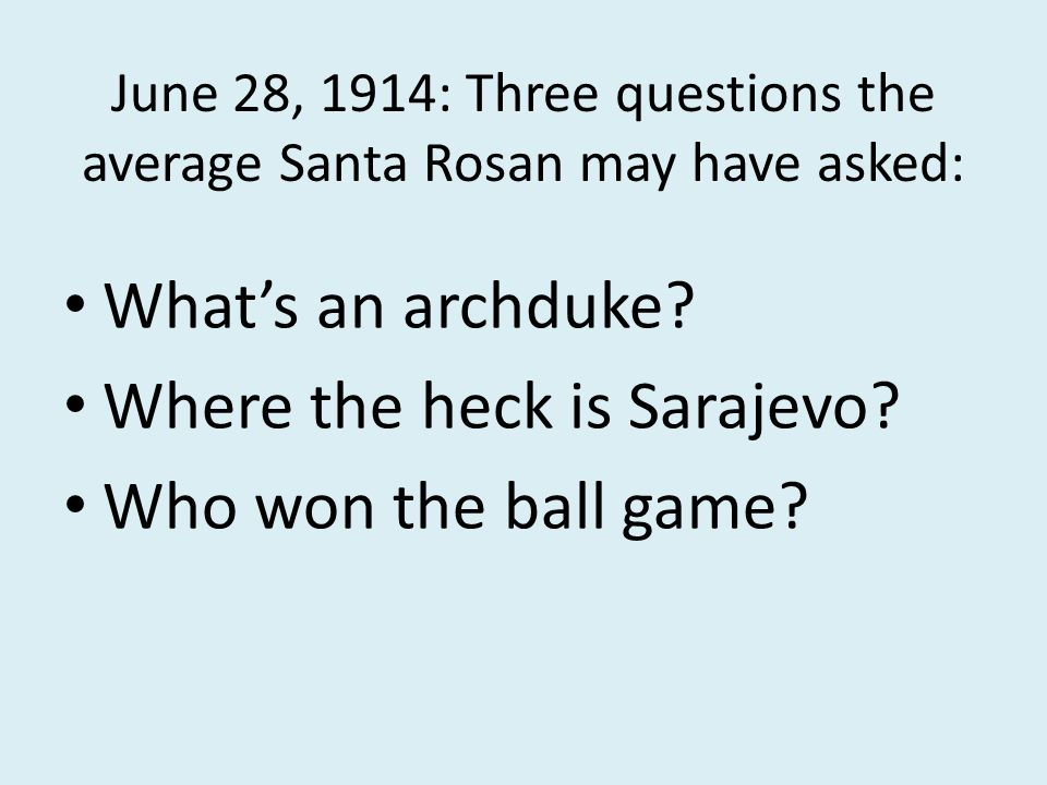June 28, 1914: Three questions the average Santa Rosan may have asked: