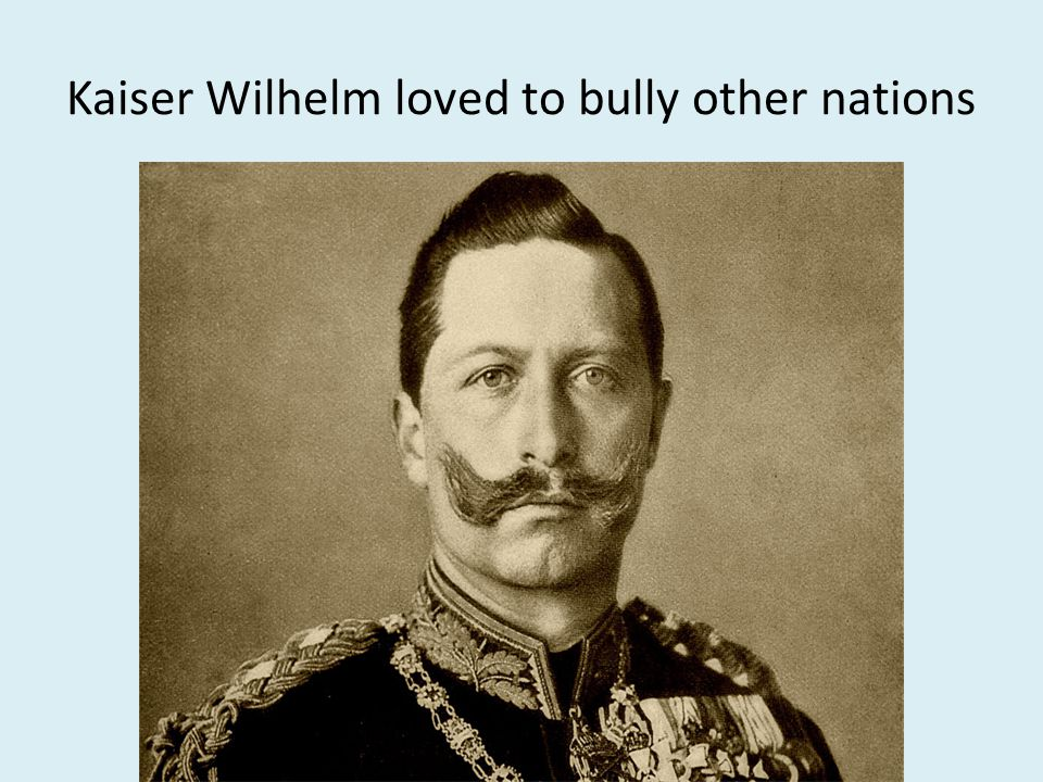 Kaiser Wilhelm loved to bully other nations