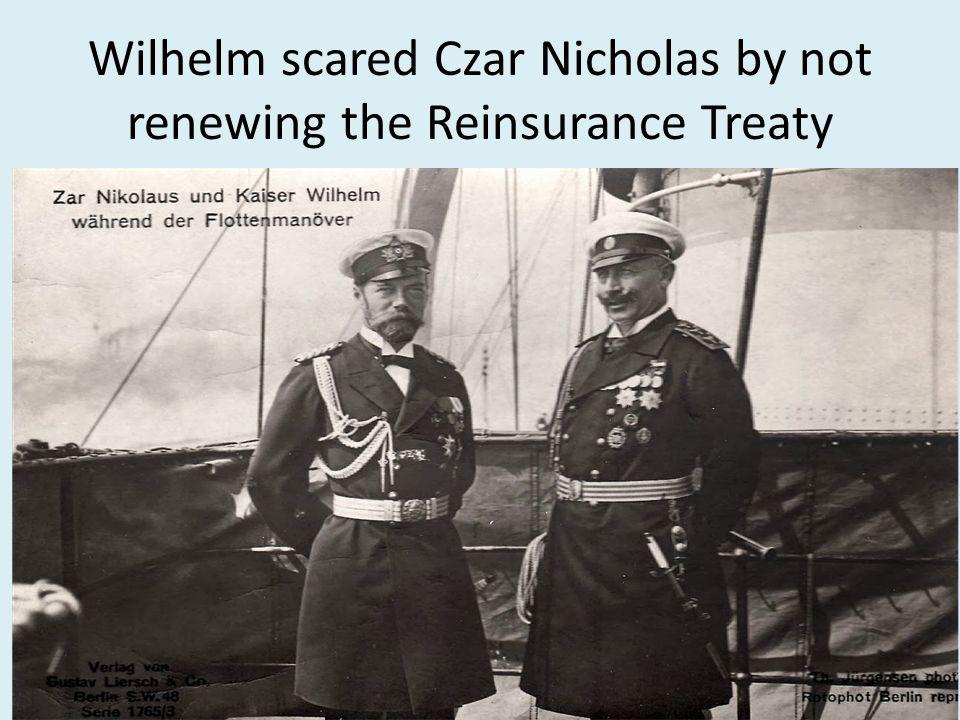 Wilhelm scared Czar Nicholas by not renewing the Reinsurance Treaty