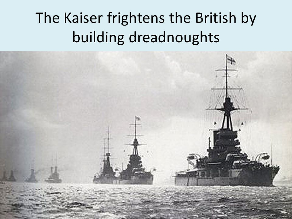 The Kaiser frightens the British by building dreadnoughts