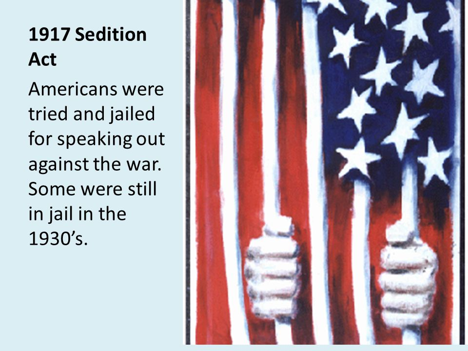 1917 Sedition Act Americans were tried and jailed for speaking out against the war.