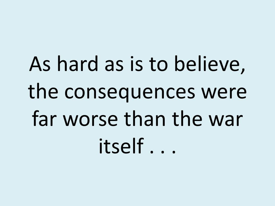 As hard as is to believe, the consequences were far worse than the war itself . . .