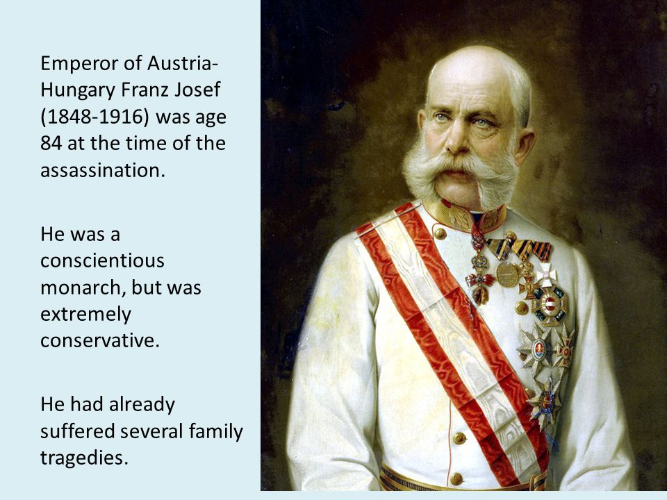 Emperor of Austria-Hungary Franz Josef (1848-1916) was age 84 at the time of the assassination.