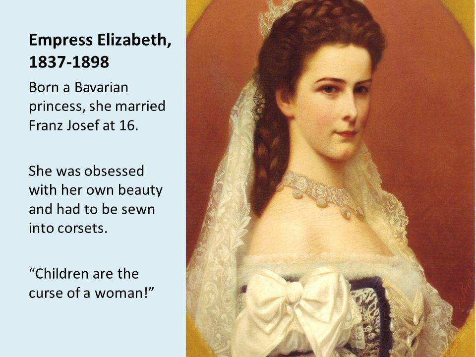 Empress Elizabeth, 1837-1898 Born a Bavarian princess, she married Franz Josef at 16.