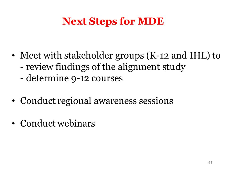 Next Steps for MDE Meet with stakeholder groups (K-12 and IHL) to