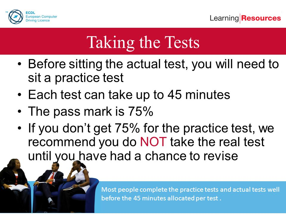 Taking the Tests Before sitting the actual test, you will need to sit a practice test. Each test can take up to 45 minutes.
