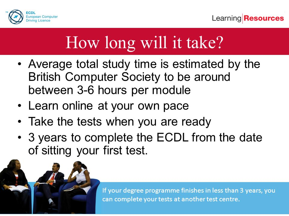 How long will it take Average total study time is estimated by the British Computer Society to be around between 3-6 hours per module.