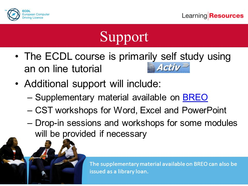 Support The ECDL course is primarily self study using an on line tutorial. Additional support will include: