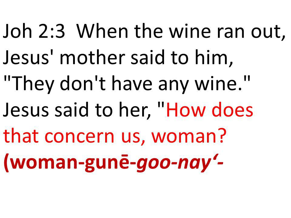 Joh 2:3 When the wine ran out, Jesus mother said to him, They don t have any wine. Jesus said to her, How does that concern us, woman.
