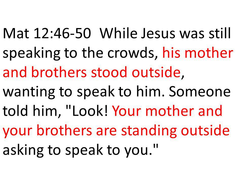Mat 12:46-50 While Jesus was still speaking to the crowds, his mother and brothers stood outside, wanting to speak to him.
