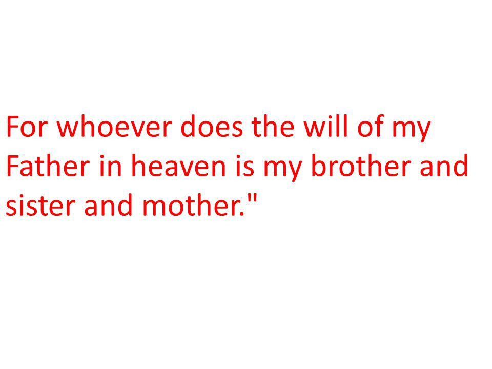 For whoever does the will of my Father in heaven is my brother and sister and mother.