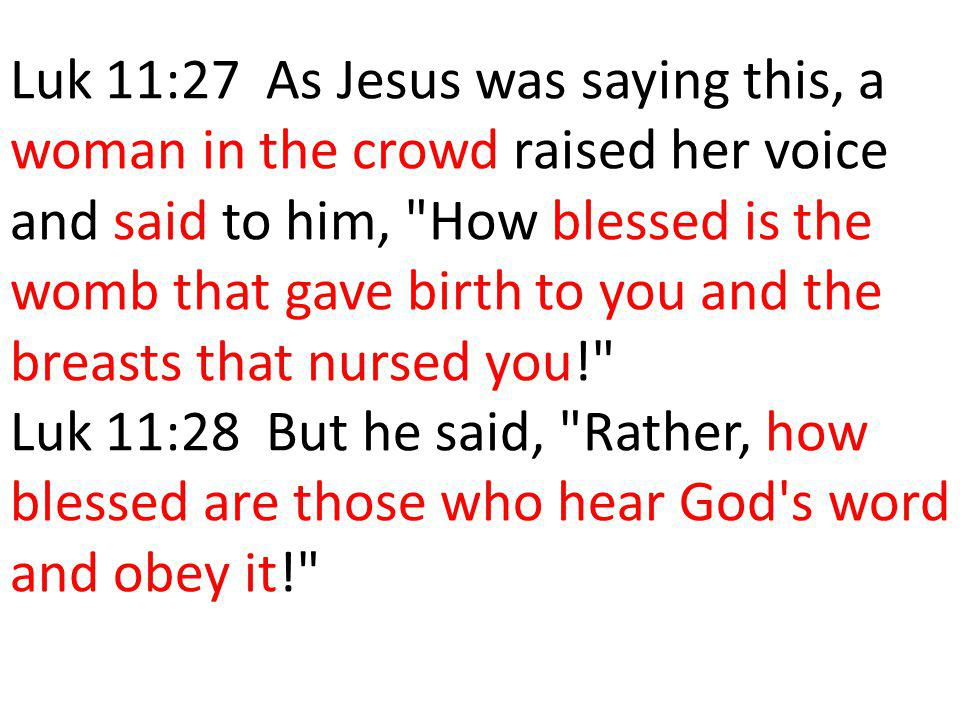 Luk 11:27 As Jesus was saying this, a woman in the crowd raised her voice and said to him, How blessed is the womb that gave birth to you and the breasts that nursed you! Luk 11:28 But he said, Rather, how blessed are those who hear God s word and obey it!