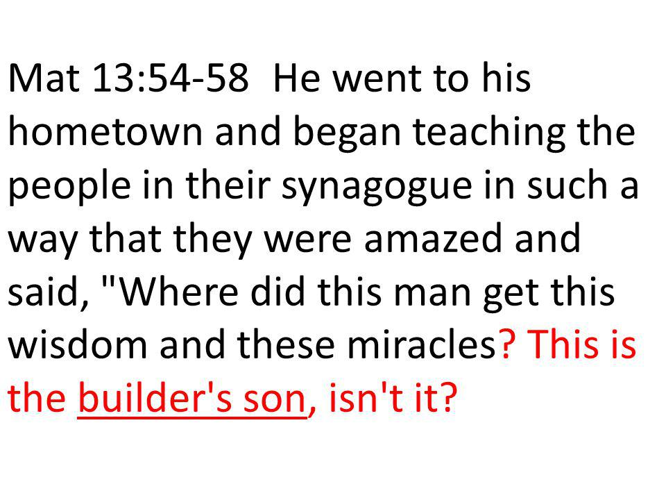 Mat 13:54-58 He went to his hometown and began teaching the people in their synagogue in such a way that they were amazed and said, Where did this man get this wisdom and these miracles.