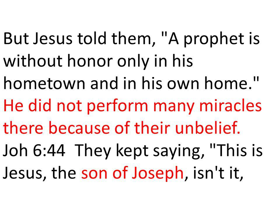But Jesus told them, A prophet is without honor only in his hometown and in his own home. He did not perform many miracles there because of their unbelief.