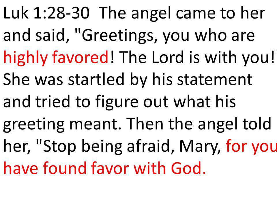 Luk 1:28-30 The angel came to her and said, Greetings, you who are highly favored.