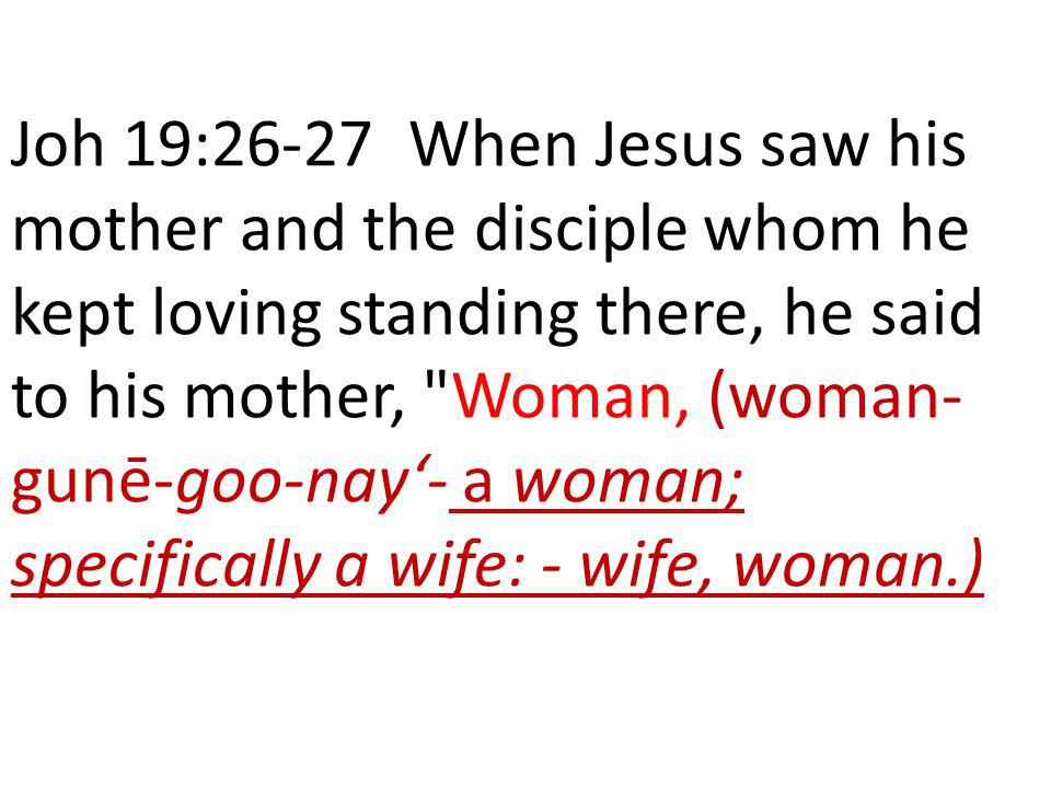 Joh 19:26-27 When Jesus saw his mother and the disciple whom he kept loving standing there, he said to his mother, Woman, (woman-gunē-goo-nay'- a woman; specifically a wife: - wife, woman.)