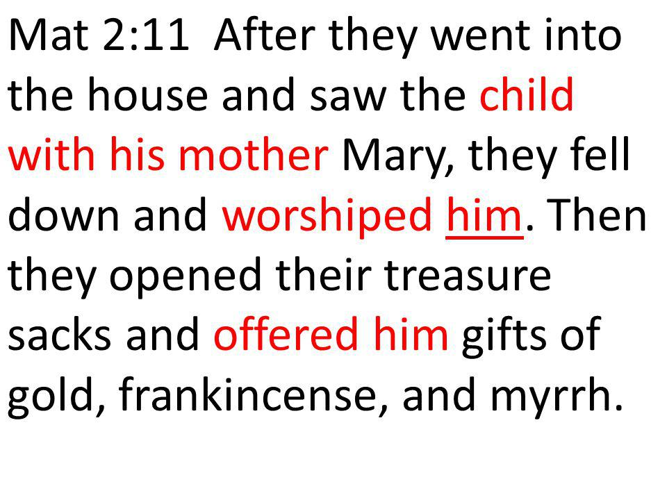 Mat 2:11 After they went into the house and saw the child with his mother Mary, they fell down and worshiped him.