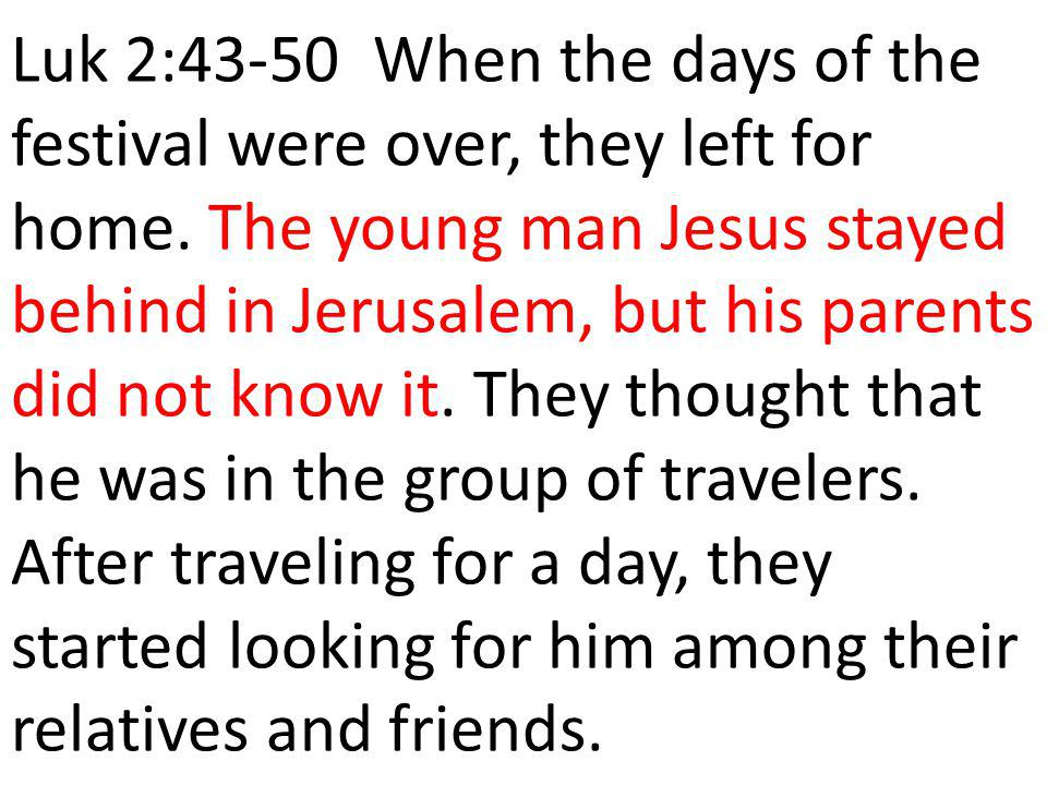Luk 2:43-50 When the days of the festival were over, they left for home.
