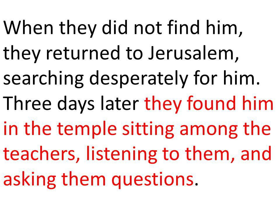When they did not find him, they returned to Jerusalem, searching desperately for him.