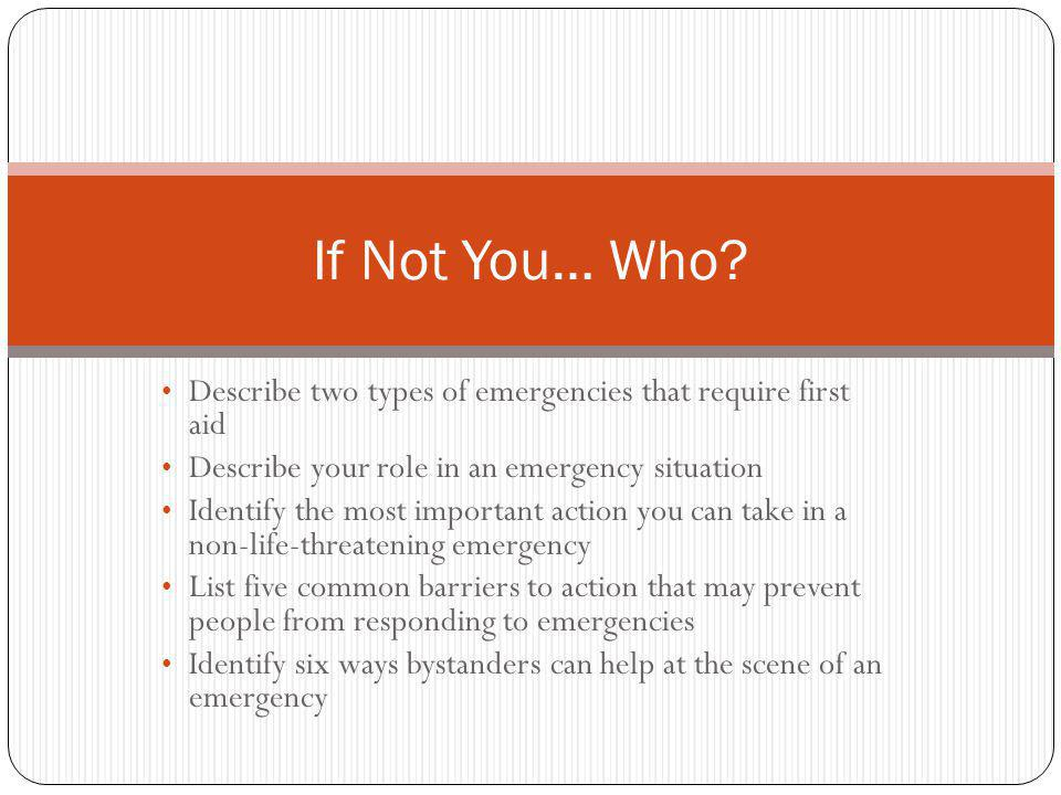 If Not You… Who Describe two types of emergencies that require first aid. Describe your role in an emergency situation.